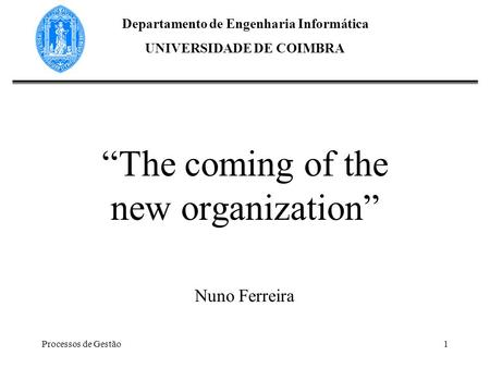 Processos de Gestão1 The coming of the new organization Nuno Ferreira Departamento de Engenharia Informática UNIVERSIDADE DE COIMBRA.