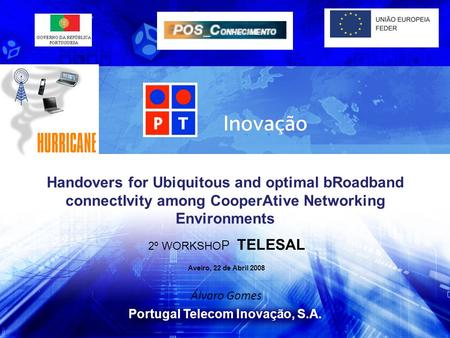 Portugal Telecom Inovação, S.A. 2º WORKSHO P TELESAL Aveiro, 22 de Abril 2008 Álvaro Gomes Handovers for Ubiquitous and optimal bRoadband connectIvity.