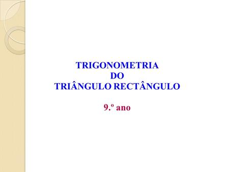 TRIGONOMETRIA DO TRIÂNGULO RECTÂNGULO 9.º ano.