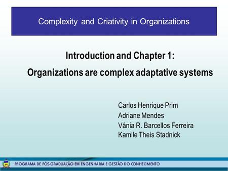 Complexity and Criativity in Organizations Introduction and Chapter 1: Organizations are complex adaptative systems Carlos Henrique Prim Adriane Mendes.