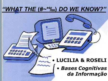 LUCILIA & ROSELI Bases Cognitivas da Informação WHAT THE (#~*) DO WE KNOW?