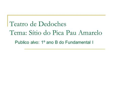 Teatro de Dedoches Tema: Sítio do Pica Pau Amarelo Publico alvo: 1º ano B do Fundamental I.