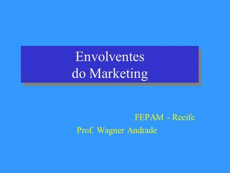Envolventes do Marketing FEPAM - Recife Prof. Wagner Andrade.