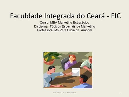 Faculdade Integrada do Ceará - FIC Curso: MBA Marketing Estratégico Disciplina: Tópicos Especiais de Marketing Professora: Ms Vera Lucia de Amorim Prof.