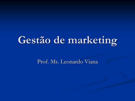 Gestão de marketing Prof. Ms. Leonardo Viana. História do Marketing Era da produção: Por volta de 1910 Por volta de 1910 Demanda > oferta Demanda > oferta.