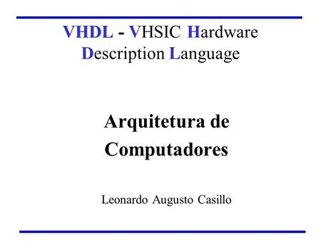 Arquitetura de Computadores Leonardo Augusto Casillo VHDL - VHDL - VHSIC Hardware Description Language.