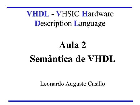 Aula 2 Semântica de VHDL Leonardo Augusto Casillo VHDL - VHDL - VHSIC Hardware Description Language.