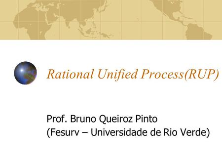Rational Unified Process(RUP) Prof. Bruno Queiroz Pinto (Fesurv – Universidade de Rio Verde)