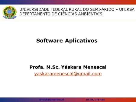 @Yáskaramenescal DCEN/UFERSA Software Aplicativos Profa. M.Sc. Yáskara Menescal UNIVERSIDADE FEDERAL RURAL DO SEMI-ÁRIDO – UFERSA.
