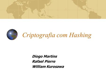 Criptografia com Hashing Diogo Martins Rafael Pierre William Kurosawa.