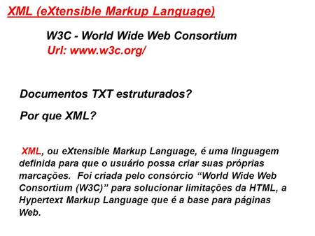 XML (eXtensible Markup Language) W3C - World Wide Web Consortium Documentos TXT estruturados? Por que XML? XML, ou eXtensible Markup Language, é uma linguagem.