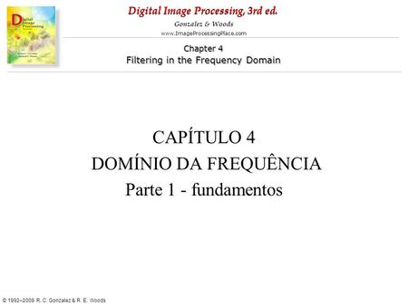 Digital Image Processing, 3rd ed. www.ImageProcessingPlace.com © 1992–2008 R. C. Gonzalez & R. E. Woods Gonzalez & Woods Chapter 4 Filtering in the Frequency.