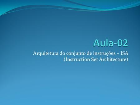Aula-02 Arquitetura do conjunto de instruções – ISA (Instruction Set Architecture)
