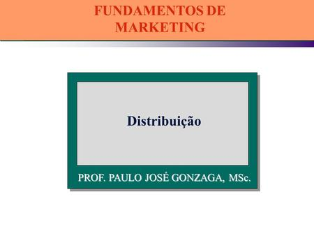 PROF. PAULO JOSÉ GONZAGA, MSc. Distribuição FUNDAMENTOS DE MARKETING.