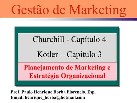 Churchill - Capítulo 4 Kotler – Capítulo 3 Planejamento de Marketing e Estratégia Organizacional Gestão de Marketing Prof. Paulo Henrique Borba Florencio,