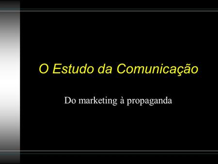O Estudo da Comunicação Do marketing à propaganda.