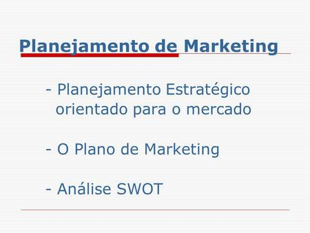 Planejamento de Marketing - Planejamento Estratégico orientado para o mercado - O Plano de Marketing - Análise SWOT.