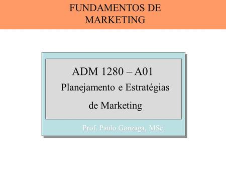 Prof. Paulo Gonzaga, MSc. ADM 1280 – A01 Planejamento e Estratégias de Marketing FUNDAMENTOS DE MARKETING.