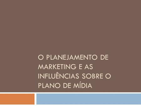 O PLANEJAMENTO DE MARKETING E AS INFLUÊNCIAS SOBRE O PLANO DE MÍDIA