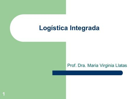 1 Logística Integrada Prof. Dra. Maria Virginia Llatas.