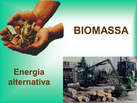 BIOMASSA Energia alternativa.