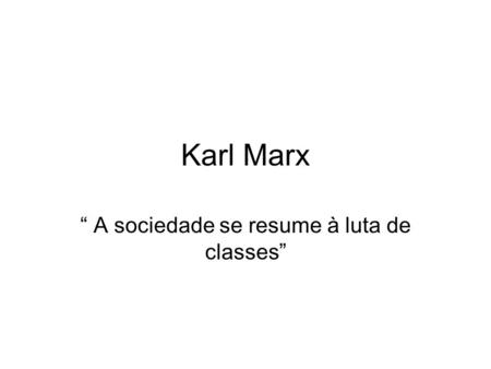 Karl Marx A sociedade se resume à luta de classes.