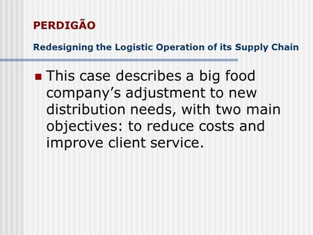 PERDIGÃO Redesigning the Logistic Operation of its Supply Chain This case describes a big food companys adjustment to new distribution needs, with two.