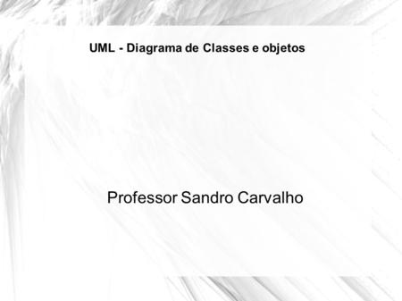 UML - Diagrama de Classes e objetos Professor Sandro Carvalho.