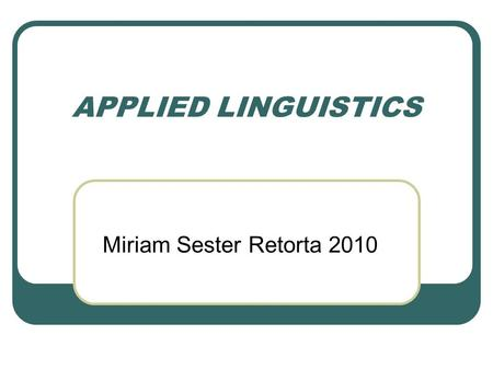 APPLIED LINGUISTICS Miriam Sester Retorta 2010. Answer the following questions According to the texts you have read: 1. Origem da LA 2. Qual é o objeto.