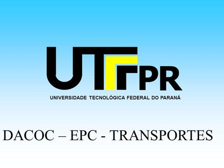 UNIVERSIDADE TECNOLÓGICA FEDERAL DO PARANÁ P R DACOC – EPC - TRANSPORTES.