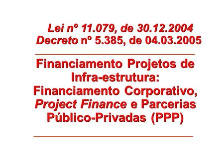 Lei nº 11.079, de 30.12.2004 Decreto nº 5.385, de 04.03.2005 Financiamento Projetos de Infra-estrutura: Financiamento Corporativo, Project Finance e Parcerias.