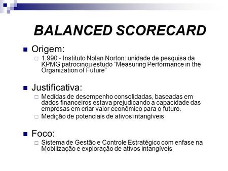 BALANCED SCORECARD Origem: 1.990 - Instituto Nolan Norton: unidade de pesquisa da KPMG patrocinou estudo Measuring Performance in the Organization of Future.