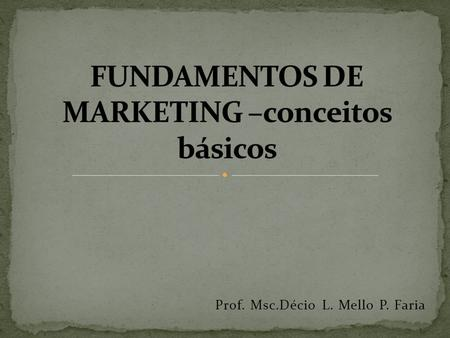 Prof. Msc.Décio L. Mello P. Faria. MARKETING = MARKET + ING MARKET + ING = MERCADO EM AÇÃO