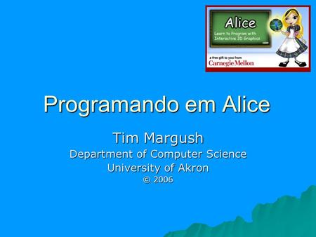 Programando em Alice Tim Margush Department of Computer Science University of Akron © 2006.