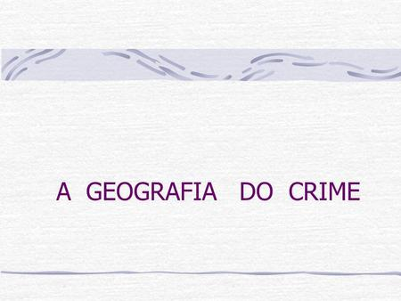 A GEOGRAFIA DO CRIME.