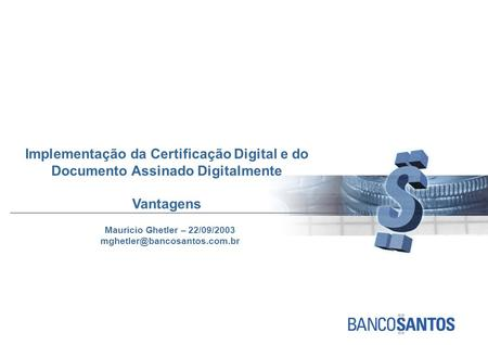 Implementação da Certificação Digital e do Documento Assinado Digitalmente Vantagens Mauricio Ghetler – 22/09/2003