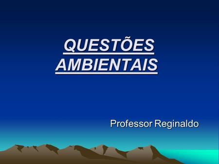 QUESTÕES AMBIENTAIS Professor Reginaldo.