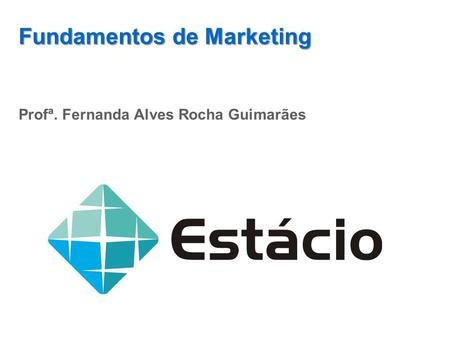 Fundamentos de Marketing Profª. Fernanda Alves Rocha Guimarães.