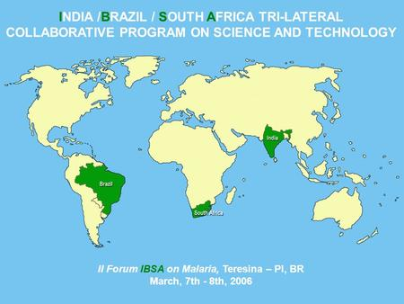 INDIA /BRAZIL / SOUTH AFRICA TRI-LATERAL COLLABORATIVE PROGRAM ON SCIENCE AND TECHNOLOGY II Forum IBSA on Malaria, Teresina – PI, BR March, 7th - 8th,