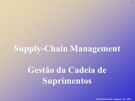1 © The McGraw-Hill Companies, Inc., 2004 Supply-Chain Management Gestão da Cadeia de Suprimentos.