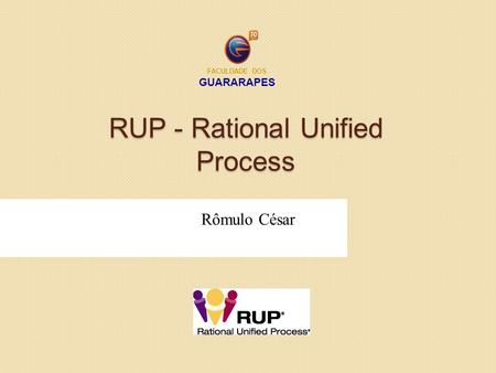 RUP - Rational Unified Process Rômulo César FACULDADE DOS GUARARAPES.