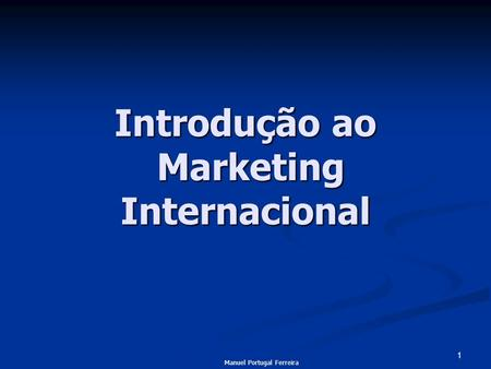 1 Introdução ao Marketing Internacional Manuel Portugal Ferreira.