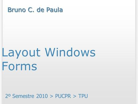 Layout Windows Forms 2º Semestre 2010 > PUCPR > TPU Bruno C. de Paula.