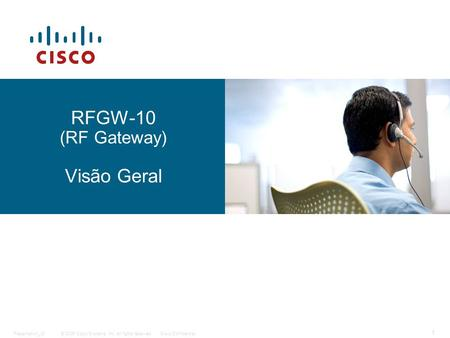 © 2006 Cisco Systems, Inc. All rights reserved.Cisco ConfidentialPresentation_ID 1 RFGW-10 (RF Gateway) Visão Geral.