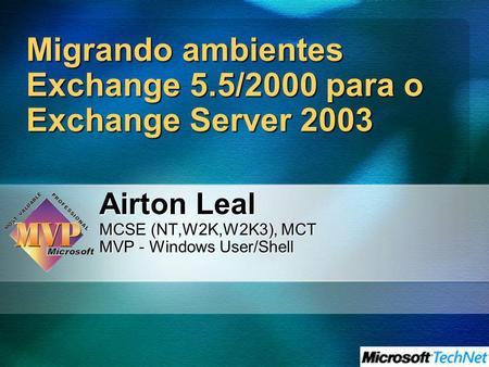 Migrando ambientes Exchange 5.5/2000 para o Exchange Server 2003 Airton Leal MCSE (NT,W2K,W2K3), MCT MVP - Windows User/Shell.