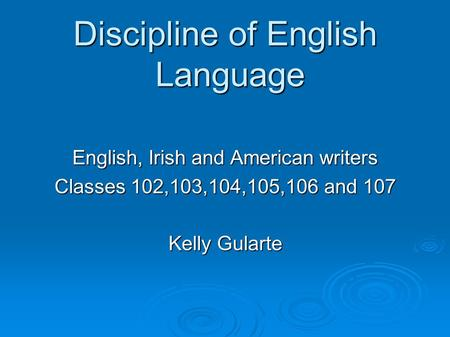 Discipline of English Language English, Irish and American writers Classes 102,103,104,105,106 and 107 Kelly Gularte.