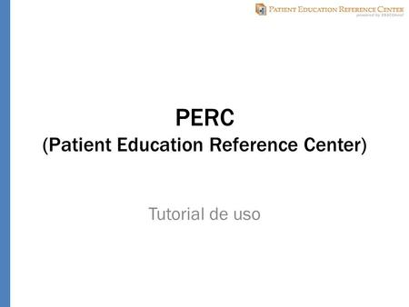 PERC (Patient Education Reference Center) Tutorial de uso.