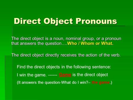 Direct Object Pronouns The direct object is a noun, nominal group, or a pronoun that answers the question….Who / Whom or What. The direct object directly.