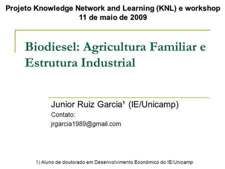 Biodiesel: Agricultura Familiar e Estrutura Industrial Junior Ruiz Garcia¹ (IE/Unicamp) Contato: Projeto Knowledge Network and Learning.