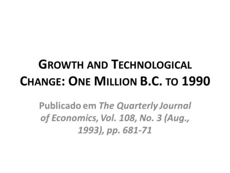 G ROWTH AND T ECHNOLOGICAL C HANGE : O NE M ILLION B.C. TO 1990 Publicado em The Quarterly Journal of Economics, Vol. 108, No. 3 (Aug., 1993), pp. 681-71.